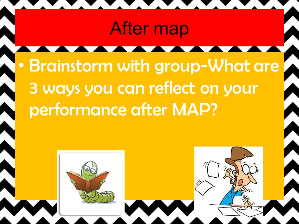 After map Brainstorm with group-What are 3 ways you can reflect on your performance after MAP?