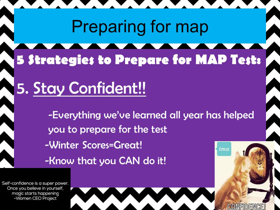 Preparing for map 5 Strategies to Prepare for MAP Test: 5. Stay Confident!! -Everything weve learned all year has helped you to prepare for the test -