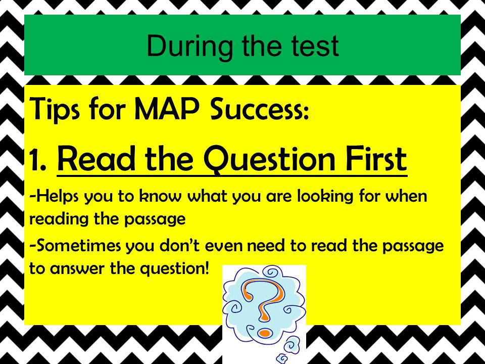 During the test Tips for MAP Success: 1. Read the Question First -Helps you to know what you are looking for when reading the passage -Sometimes you d