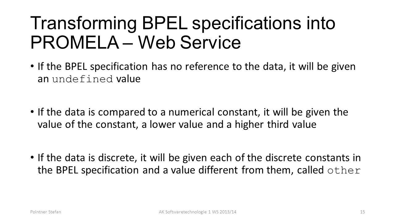 Transforming BPEL specifications into PROMELA – Web Service If the BPEL specification has no reference to the data, it will be given an undefined value If the data is compared to a numerical constant, it will be given the value of the constant, a lower value and a higher third value If the data is discrete, it will be given each of the discrete constants in the BPEL specification and a value different from them, called other Pointner StefanAK Softwaretechnologie 1 WS 2013/1415