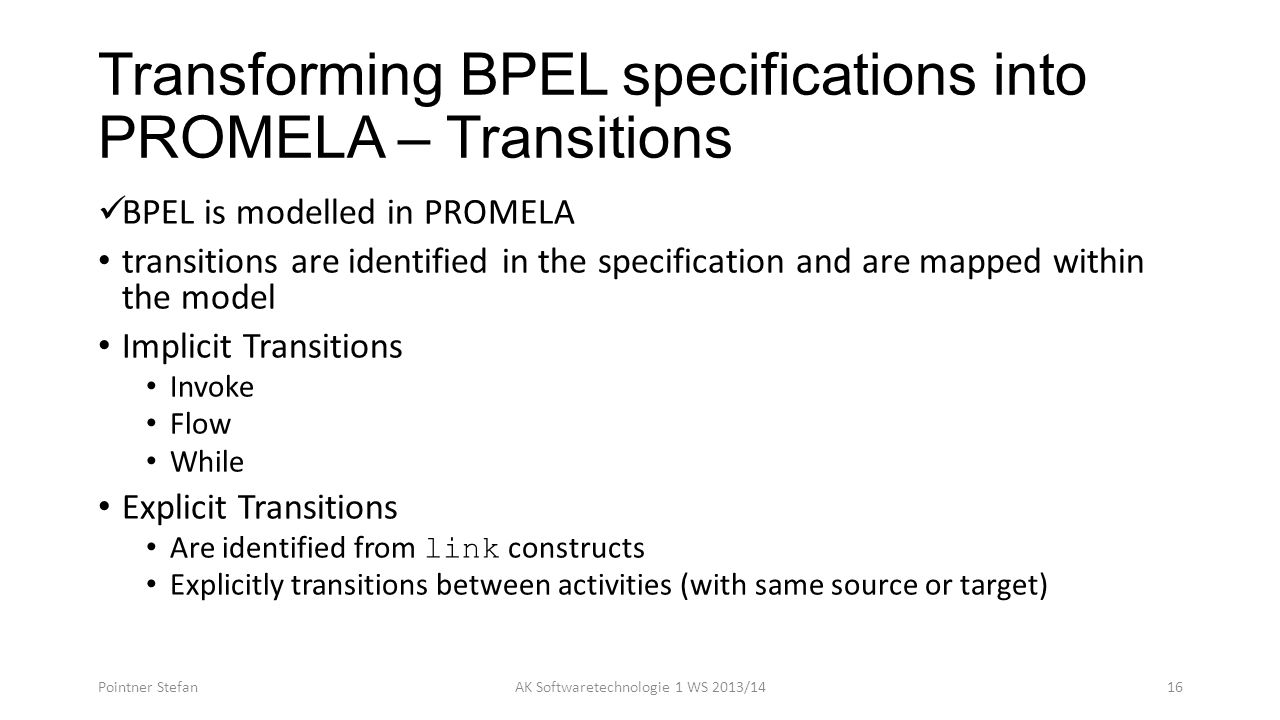 Transforming BPEL specifications into PROMELA – Transitions BPEL is modelled in PROMELA transitions are identified in the specification and are mapped within the model Implicit Transitions Invoke Flow While Explicit Transitions Are identified from link constructs Explicitly transitions between activities (with same source or target) Pointner StefanAK Softwaretechnologie 1 WS 2013/1416