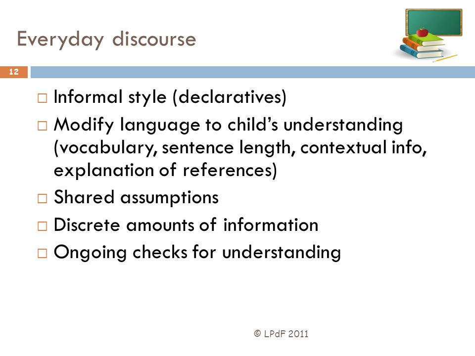 Everyday discourse Informal style (declaratives) Modify language to childs understanding (vocabulary, sentence length, contextual info, explanation of