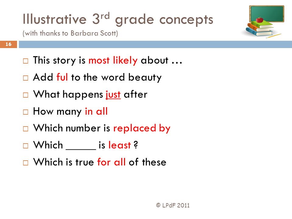 Illustrative 3 rd grade concepts (with thanks to Barbara Scott) © LPdF 2011 16 This story is most likely about … Add ful to the word beauty What happe