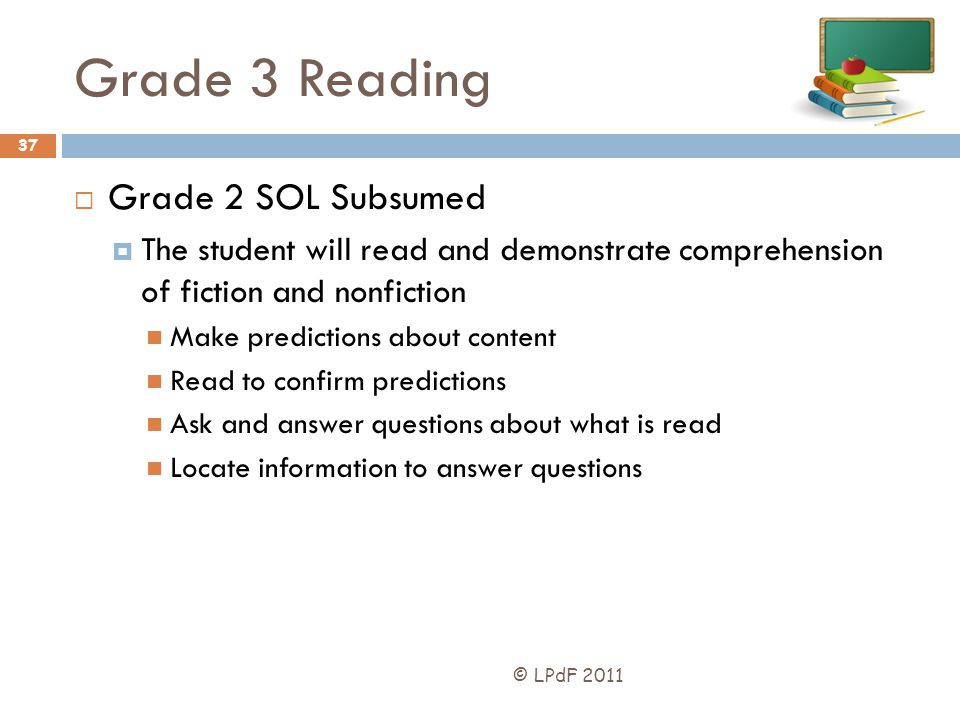 Grade 3 Reading © LPdF 2011 37 Grade 2 SOL Subsumed The student will read and demonstrate comprehension of fiction and nonfiction Make predictions abo