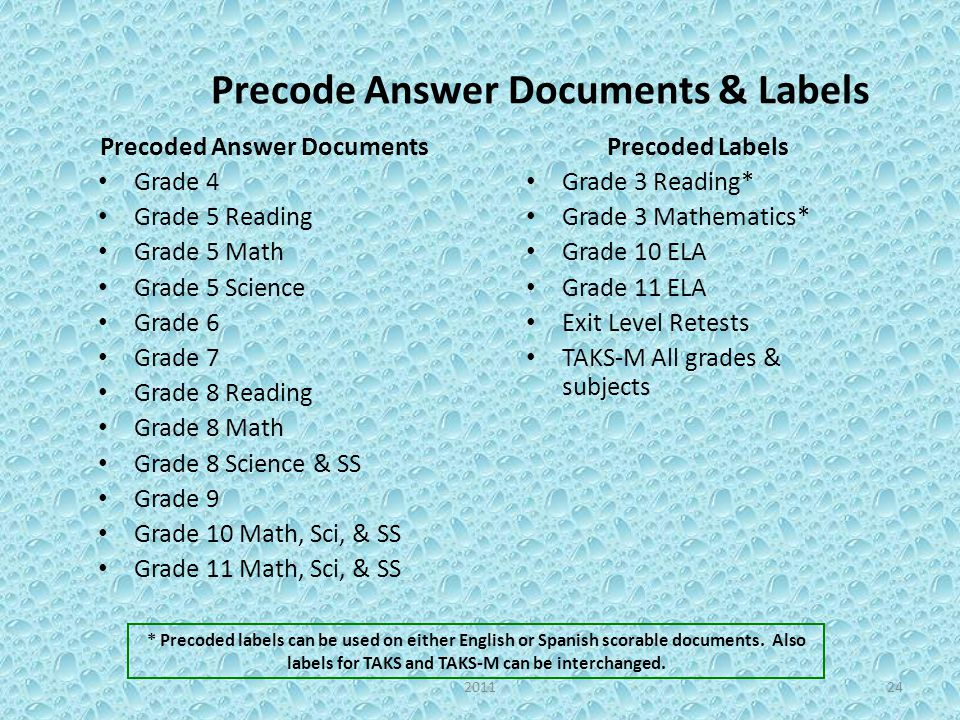 Precode Answer Documents & Labels Precoded Answer Documents Grade 4 Grade 5 Reading Grade 5 Math Grade 5 Science Grade 6 Grade 7 Grade 8 Reading Grade 8 Math Grade 8 Science & SS Grade 9 Grade 10 Math, Sci, & SS Grade 11 Math, Sci, & SS Precoded Labels Grade 3 Reading* Grade 3 Mathematics* Grade 10 ELA Grade 11 ELA Exit Level Retests TAKS-M All grades & subjects * Precoded labels can be used on either English or Spanish scorable documents.