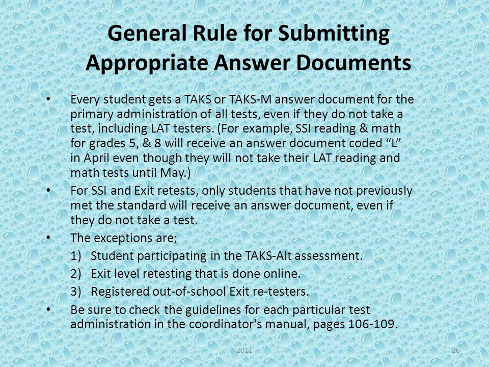 General Rule for Submitting Appropriate Answer Documents Every student gets a TAKS or TAKS-M answer document for the primary administration of all tests, even if they do not take a test, including LAT testers.
