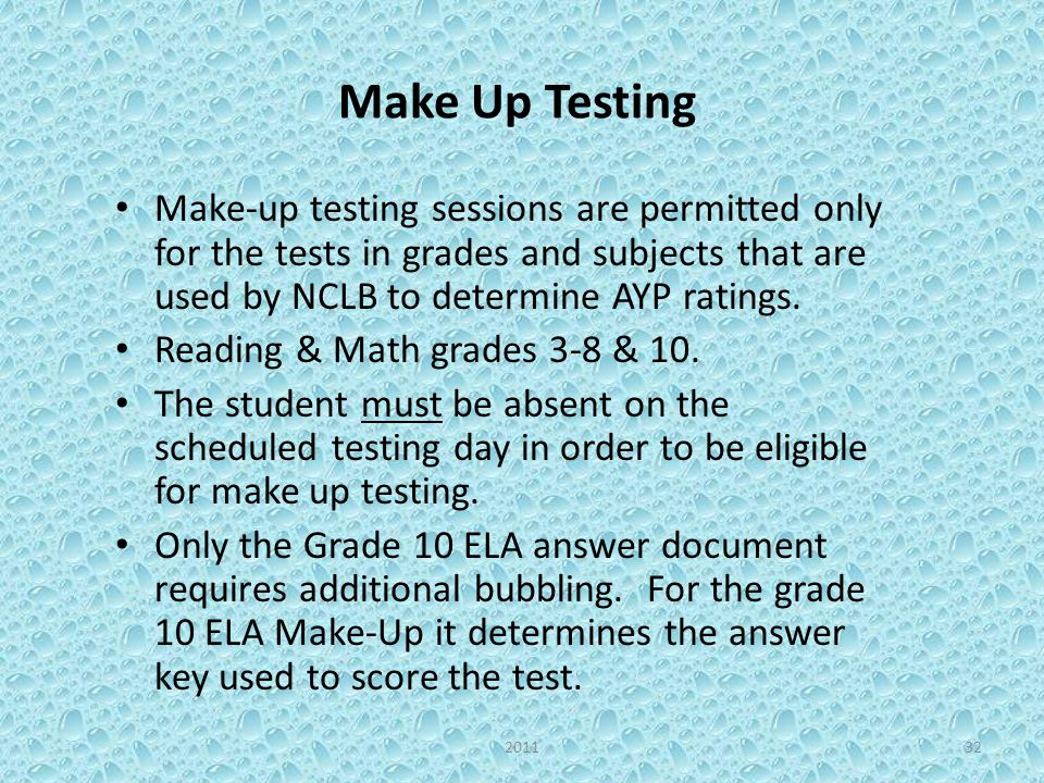Make Up Testing Make-up testing sessions are permitted only for the tests in grades and subjects that are used by NCLB to determine AYP ratings.