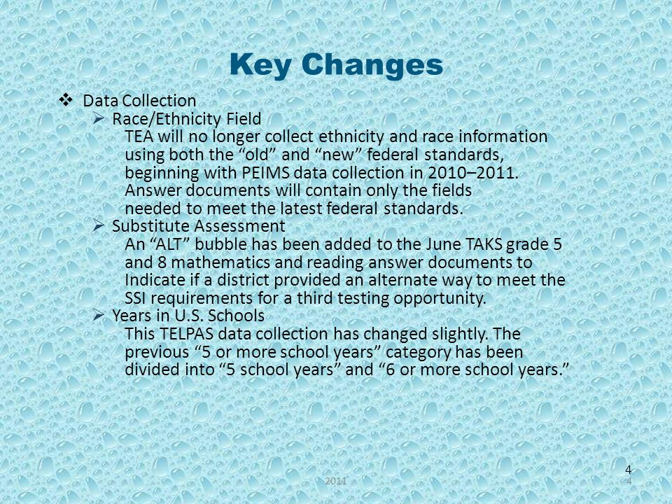 4 Key Changes Data Collection Race/Ethnicity Field TEA will no longer collect ethnicity and race information using both the old and new federal standards, beginning with PEIMS data collection in 2010–2011.
