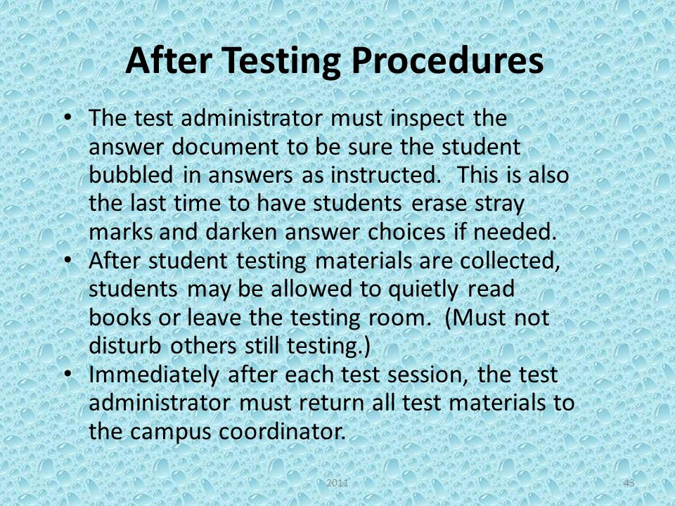 After Testing Procedures The test administrator must inspect the answer document to be sure the student bubbled in answers as instructed. This is also
