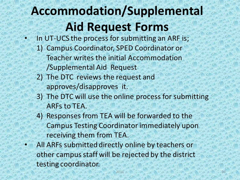 Accommodation/Supplemental Aid Request Forms In UT-UCS the process for submitting an ARF is; 1)Campus Coordinator, SPED Coordinator or Teacher writes the initial Accommodation /Supplemental Aid Request 2)The DTC reviews the request and approves/disapproves it.