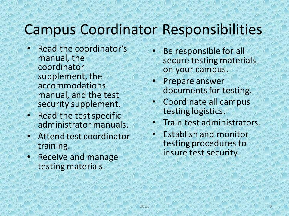 Campus Coordinator Responsibilities Read the coordinators manual, the coordinator supplement, the accommodations manual, and the test security supplement.