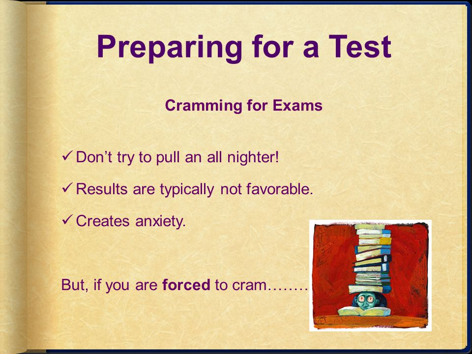 Preparing for a Test Cramming for Exams Dont try to pull an all nighter! Results are typically not favorable. Creates anxiety. But, if you are forced
