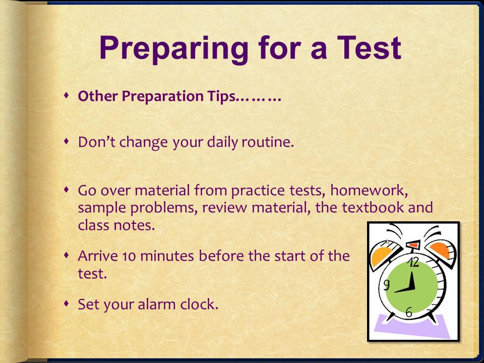 Preparing for a Test Other Preparation Tips……… Dont change your daily routine. Go over material from practice tests, homework, sample problems, review