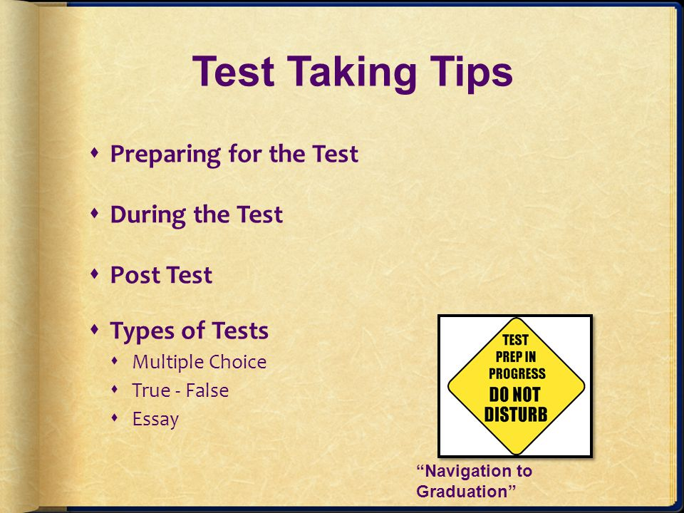 Test Taking Tips Dont keep changing your answers, usually your first choice is the right one, unless you misread the question.