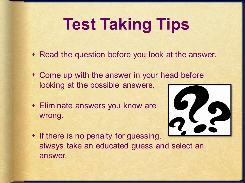 Test Taking Tips Read the question before you look at the answer. Come up with the answer in your head before looking at the possible answers. Elimina