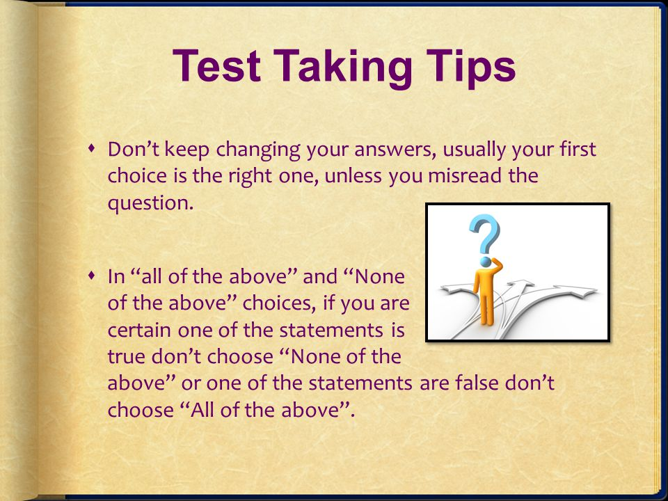 Test Taking Tips Dont keep changing your answers, usually your first choice is the right one, unless you misread the question. In all of the above and