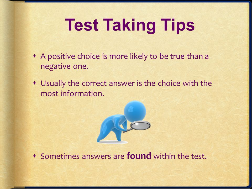 Test Taking Tips A positive choice is more likely to be true than a negative one. Usually the correct answer is the choice with the most information.