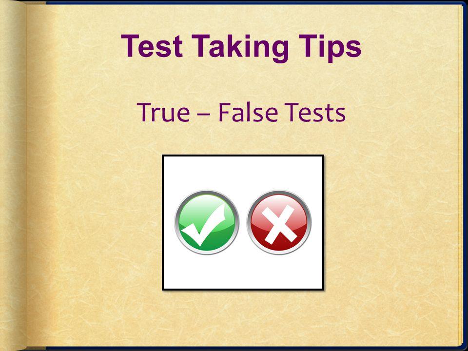 Test Taking Tips True – False Tests