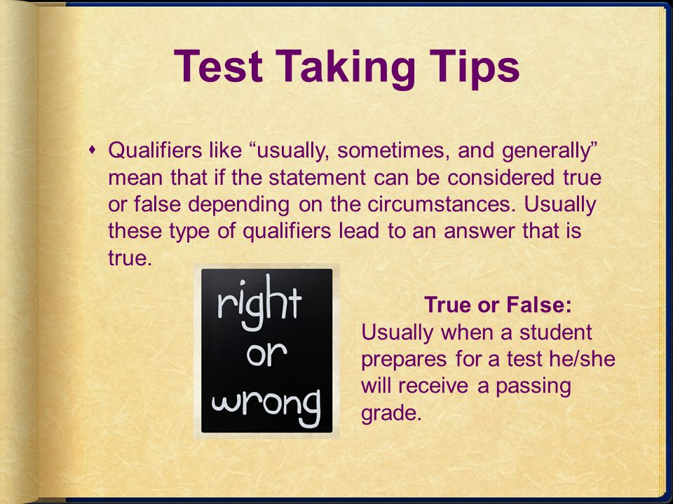Test Taking Tips Qualifiers like usually, sometimes, and generally mean that if the statement can be considered true or false depending on the circums