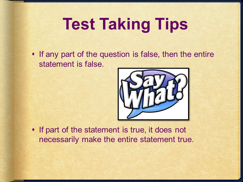 Test Taking Tips If any part of the question is false, then the entire statement is false. If part of the statement is true, it does not necessarily m
