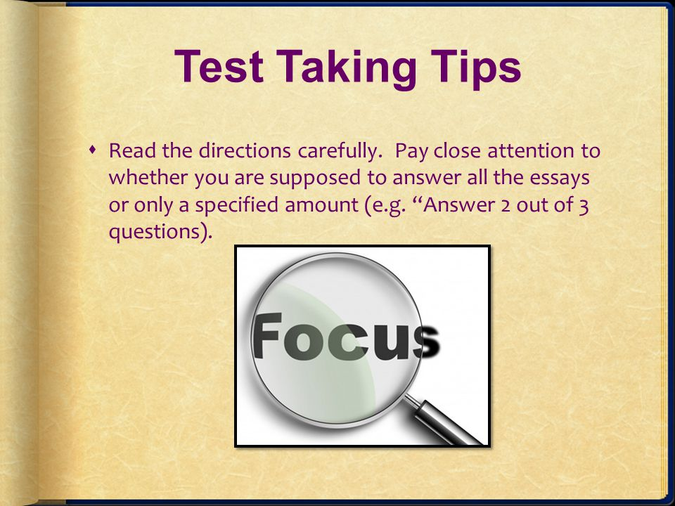 Test Taking Tips Read the directions carefully. Pay close attention to whether you are supposed to answer all the essays or only a specified amount (e