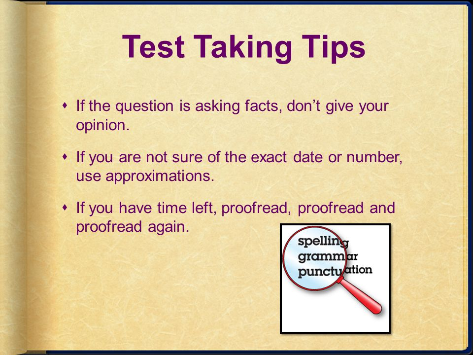 Test Taking Tips If the question is asking facts, dont give your opinion. If you are not sure of the exact date or number, use approximations. If you