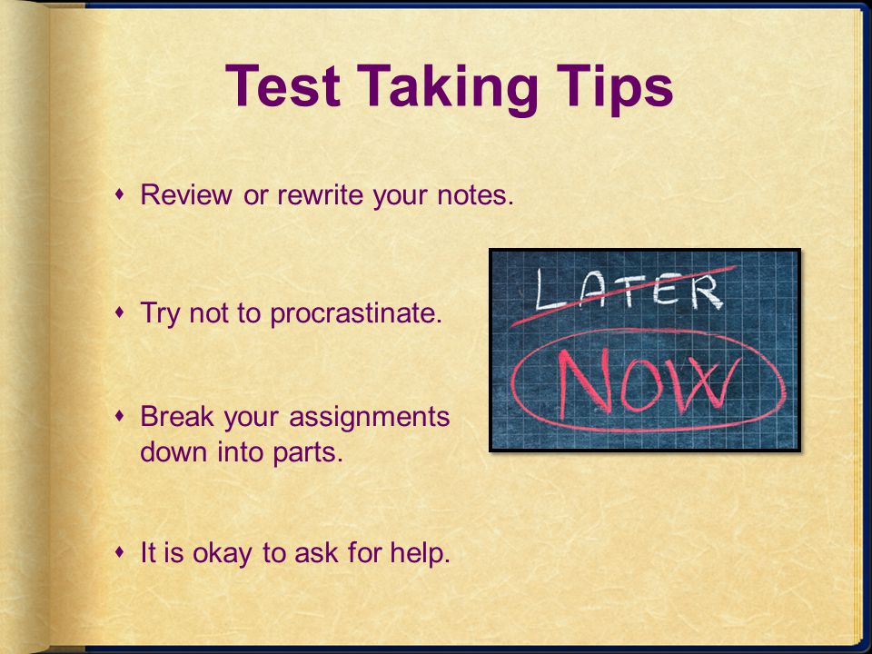 Test Taking Tips Review or rewrite your notes. Try not to procrastinate. Break your assignments down into parts. It is okay to ask for help.