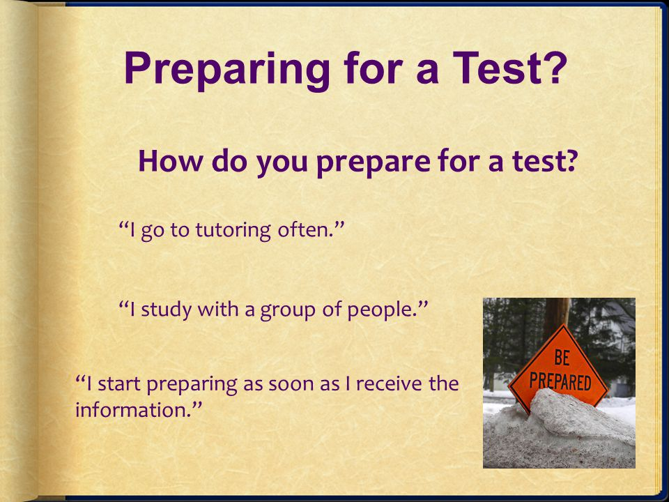 Preparing for a Test I start preparing as soon as I receive the information.