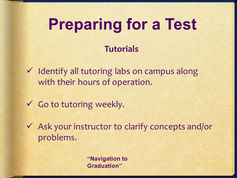 Preparing for a Test Tutorials Identify all tutoring labs on campus along with their hours of operation. Go to tutoring weekly. Ask your instructor to