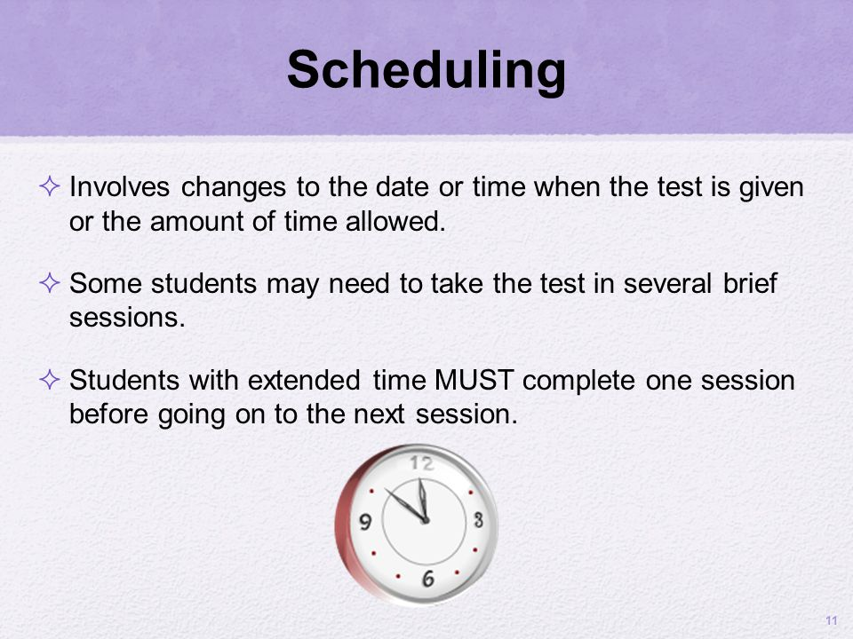 Scheduling Involves changes to the date or time when the test is given or the amount of time allowed. Some students may need to take the test in sever