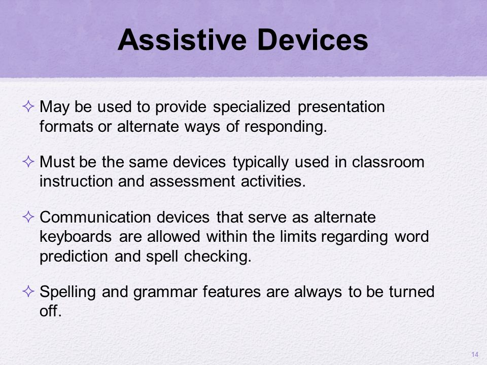 Assistive Devices May be used to provide specialized presentation formats or alternate ways of responding. Must be the same devices typically used in