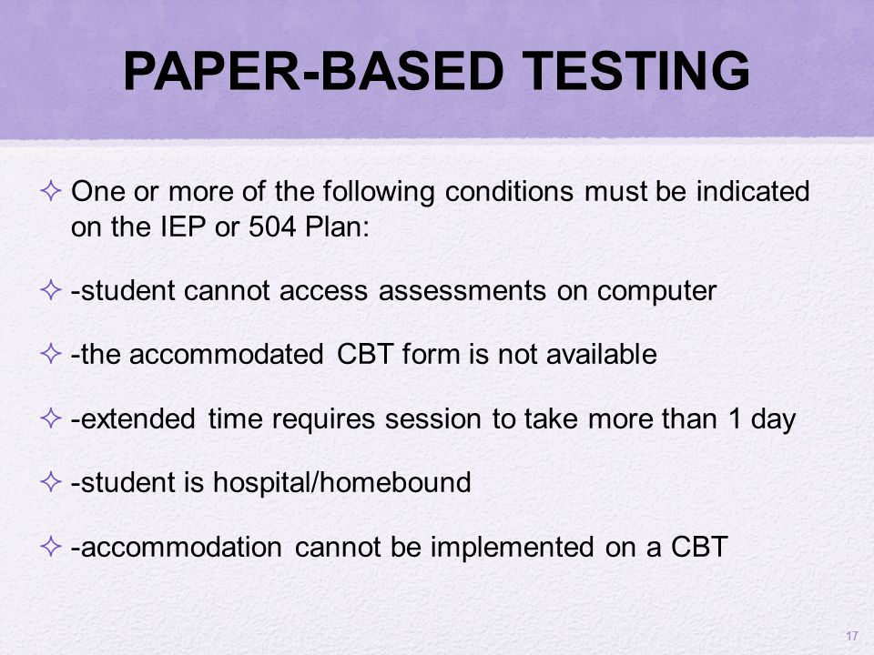 PAPER-BASED TESTING 17 One or more of the following conditions must be indicated on the IEP or 504 Plan: -student cannot access assessments on compute