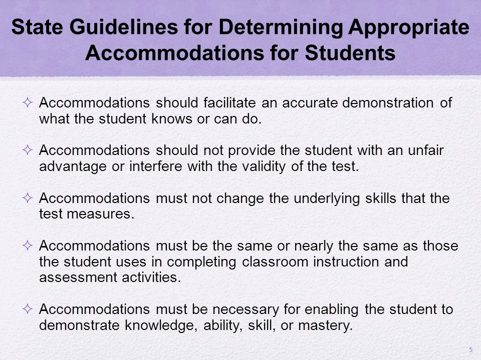 State Guidelines for Determining Appropriate Accommodations for Students Accommodations should facilitate an accurate demonstration of what the studen