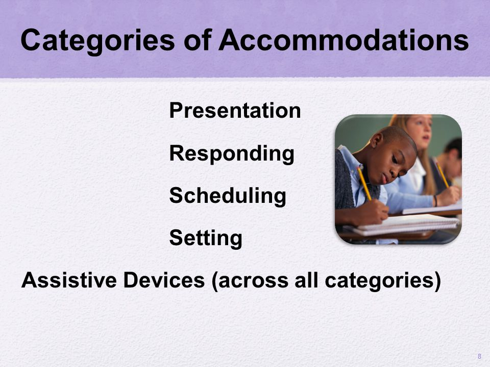 Categories of Accommodations Presentation Responding Scheduling Setting Assistive Devices (across all categories) 8