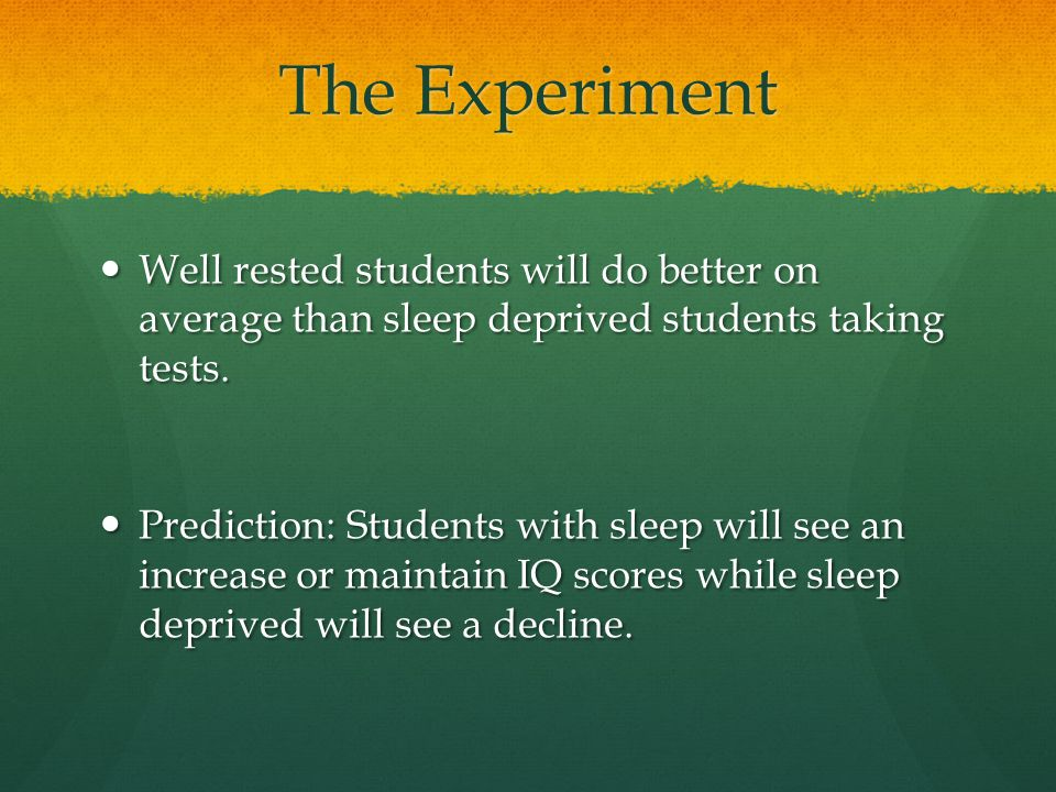 The Experiment Well rested students will do better on average than sleep deprived students taking tests. Well rested students will do better on averag