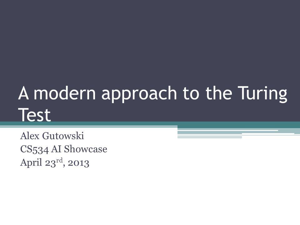 A modern approach to the Turing Test Alex Gutowski CS534 AI Showcase April 23 rd, 2013