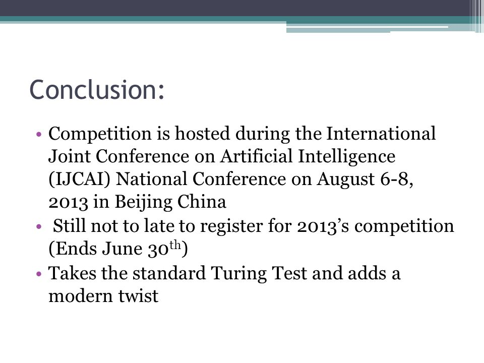 Conclusion: Competition is hosted during the International Joint Conference on Artificial Intelligence (IJCAI) National Conference on August 6-8, 2013 in Beijing China Still not to late to register for 2013s competition (Ends June 30 th ) Takes the standard Turing Test and adds a modern twist
