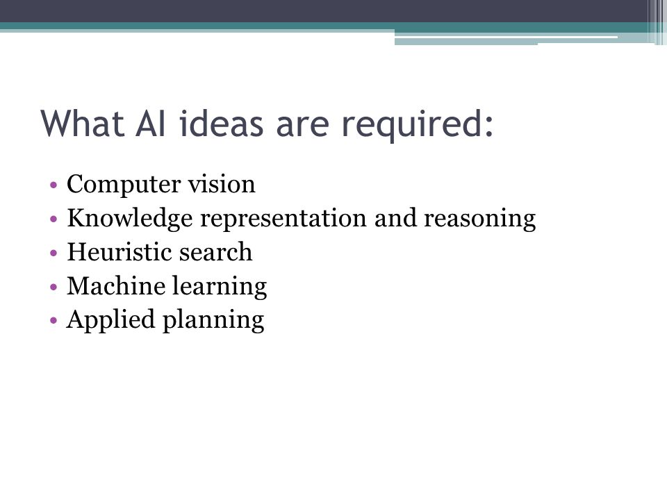 What AI ideas are required: Computer vision Knowledge representation and reasoning Heuristic search Machine learning Applied planning