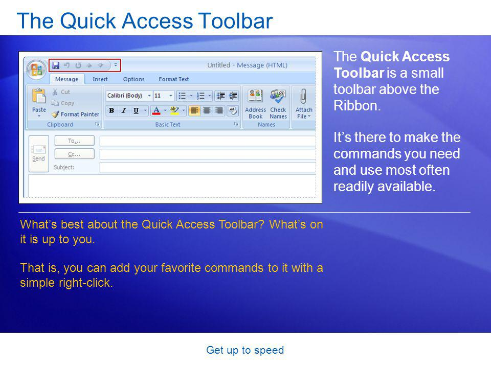 Get up to speed The Quick Access Toolbar The Quick Access Toolbar is a small toolbar above the Ribbon.