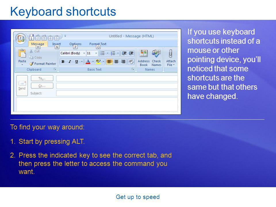 Get up to speed Keyboard shortcuts If you use keyboard shortcuts instead of a mouse or other pointing device, youll noticed that some shortcuts are the same but that others have changed.