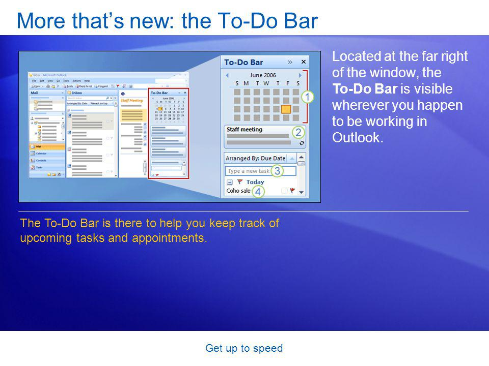 Get up to speed More thats new: the To-Do Bar Located at the far right of the window, the To-Do Bar is visible wherever you happen to be working in Outlook.