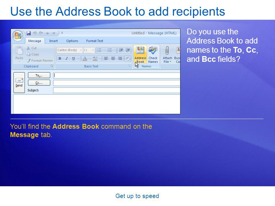 Get up to speed Use the Address Book to add recipients Do you use the Address Book to add names to the To, Cc, and Bcc fields.