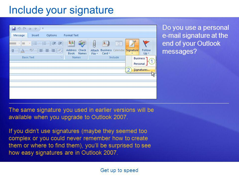 Get up to speed Include your signature Do you use a personal e-mail signature at the end of your Outlook messages.
