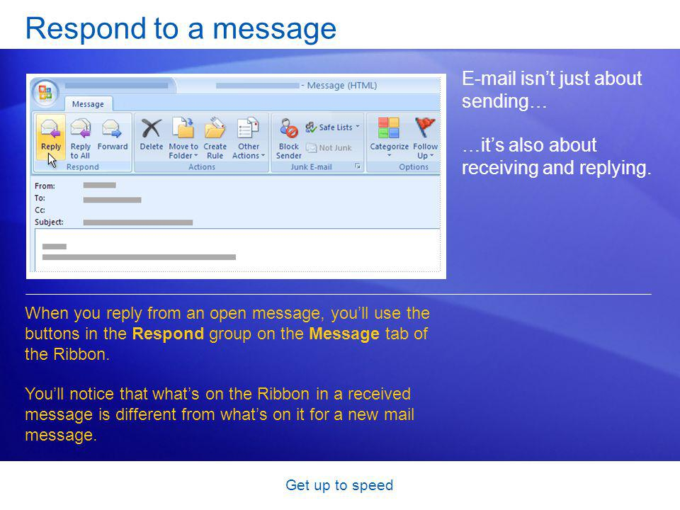 Get up to speed Respond to a message E-mail isnt just about sending… …its also about receiving and replying.