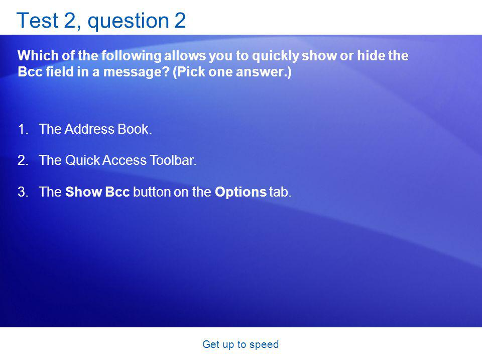 Get up to speed Test 2, question 2 Which of the following allows you to quickly show or hide the Bcc field in a message.