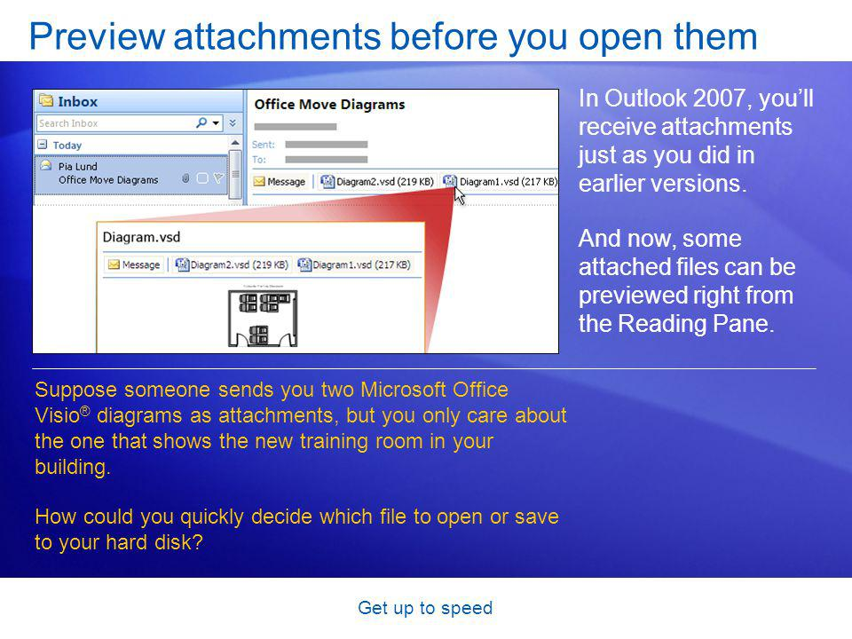 Get up to speed Preview attachments before you open them In Outlook 2007, youll receive attachments just as you did in earlier versions.