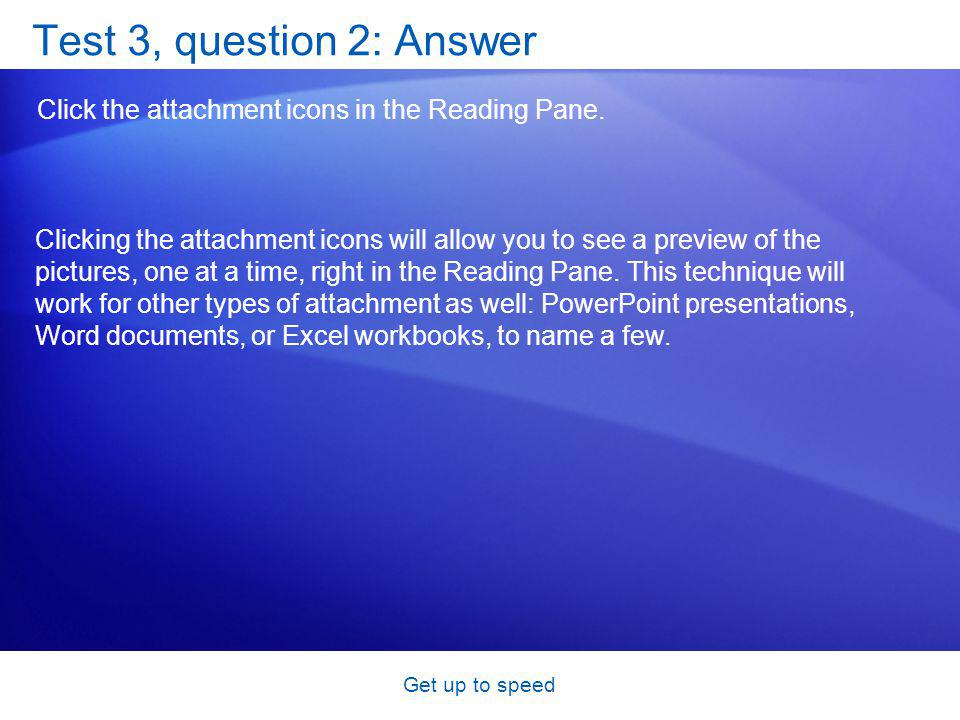 Get up to speed Test 3, question 2: Answer Click the attachment icons in the Reading Pane.