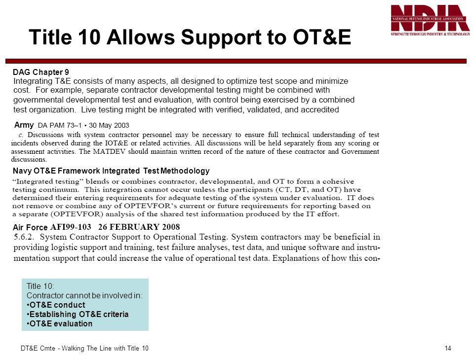 DT&E Cmte - Walking The Line with Title 10 14 Title 10 Allows Support to OT&E Title 10: Contractor cannot be involved in: OT&E conduct Establishing OT&E criteria OT&E evaluation Air Force Army DAG Chapter 9 Navy OT&E Framework Integrated Test Methodology