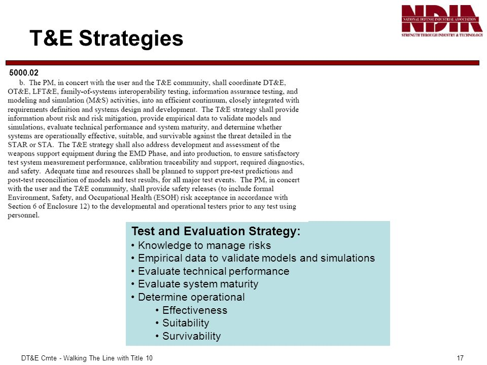 DT&E Cmte - Walking The Line with Title 10 17 T&E Strategies 5000.02 Test and Evaluation Strategy: Knowledge to manage risks Empirical data to validate models and simulations Evaluate technical performance Evaluate system maturity Determine operational Effectiveness Suitability Survivability