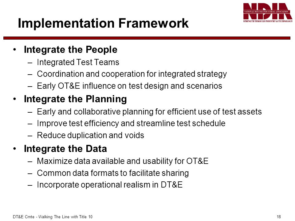 DT&E Cmte - Walking The Line with Title 10 18 Implementation Framework Integrate the People –Integrated Test Teams –Coordination and cooperation for integrated strategy –Early OT&E influence on test design and scenarios Integrate the Planning –Early and collaborative planning for efficient use of test assets –Improve test efficiency and streamline test schedule –Reduce duplication and voids Integrate the Data –Maximize data available and usability for OT&E –Common data formats to facilitate sharing –Incorporate operational realism in DT&E